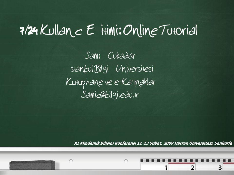 7/24 Kullanıcı Eğitimi: Online Tutorial Sami ÇCukadar İstanbul Bilgi ÜUniversitesi Kutuphane ve e-Kaynaklar Samic@bilgi.edu.tr XI Akademik Bilişim Kon