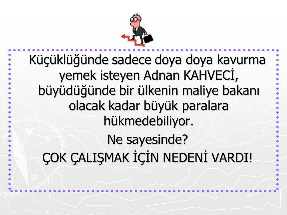 Küçüklüğünde sadece doya doya kavurma yemek isteyen Adnan KAHVECİ, büyüdüğünde bir ülkenin maliye bakanı olacak kadar büyük paralara hükmedebiliyor. K