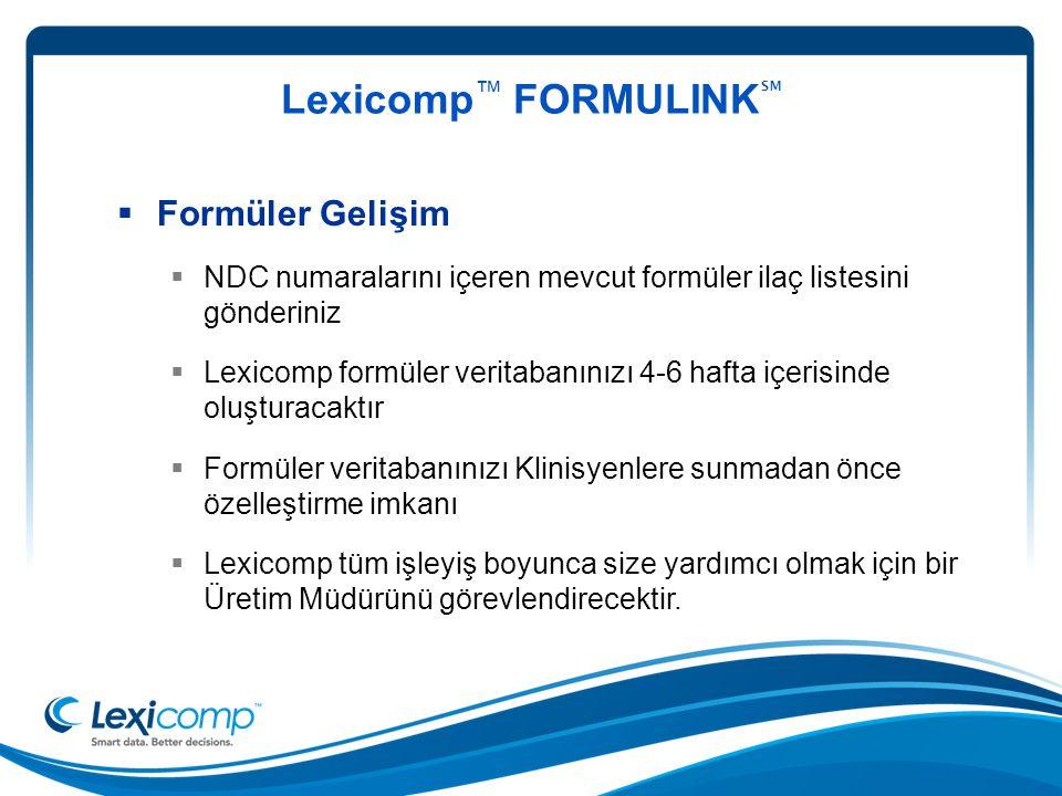 Lexicomp ™ FORMULINK ℠  Formüler Gelişim  NDC numaralarını içeren mevcut formüler ilaç listesini gönderiniz  Lexicomp formüler veritabanınızı 4-6 hafta içerisinde oluşturacaktır  Formüler veritabanınızı Klinisyenlere sunmadan önce özelleştirme imkanı  Lexicomp tüm işleyiş boyunca size yardımcı olmak için bir Üretim Müdürünü görevlendirecektir.