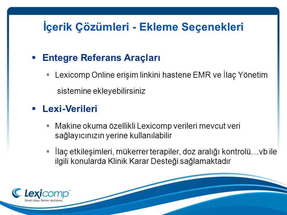 İçerik Çözümleri - Ekleme Seçenekleri  Entegre Referans Araçları  Lexicomp Online erişim linkini hastene EMR ve İlaç Yönetim sistemine ekleyebilirsiniz  Lexi-Verileri  Makine okuma özellikli Lexicomp verileri mevcut veri sağlayıcınızın yerine kullanılabilir  İlaç etkileşimleri, mükerrer terapiler, doz aralığı kontrolü…vb ile ilgili konularda Klinik Karar Desteği sağlamaktadır
