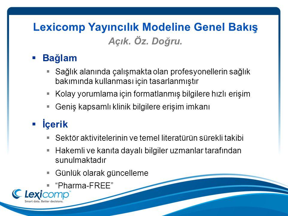 Lexicomp Yayıncılık Modeline Genel Bakış  Bağlam  Sağlık alanında çalışmakta olan profesyonellerin sağlık bakımında kullanması için tasarlanmıştır  Kolay yorumlama için formatlanmış bilgilere hızlı erişim  Geniş kapsamlı klinik bilgilere erişim imkanı  İçerik  Sektör aktivitelerinin ve temel literatürün sürekli takibi  Hakemli ve kanıta dayalı bilgiler uzmanlar tarafından sunulmaktadır  Günlük olarak güncelleme  Pharma-FREE Açık.