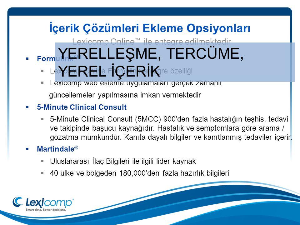 İçerik Çözümleri Ekleme Opsiyonları  Formulink SM  Lexicomp Online Formulink entegre özelliği  Lexicomp web ekleme uygulamaları gerçek zamanlı güncellemeler yapılmasına imkan vermektedir  5-Minute Clinical Consult  5-Minute Clinical Consult (5MCC) 900'den fazla hastalığın teşhis, tedavi ve takipinde başucu kaynağıdır.