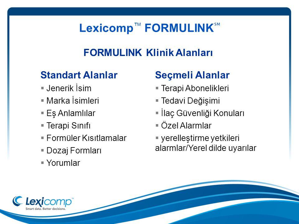Lexicomp ™ FORMULINK ℠ FORMULINK Klinik Alanları Seçmeli Alanlar  Terapi Abonelikleri  Tedavi Değişimi  İlaç Güvenliği Konuları  Özel Alarmlar  yerelleştirme yetkileri alarmlar/Yerel dilde uyarılar Standart Alanlar  Jenerik İsim  Marka İsimleri  Eş Anlamlılar  Terapi Sınıfı  Formüler Kısıtlamalar  Dozaj Formları  Yorumlar