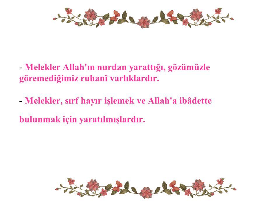 - Melekler Allah'ın nurdan yarattığı, gözümüzle göremediğimiz ruhanî varlıklardır. - Melekler, sırf hayır işlemek ve Allah'a ibâdette bulunmak için ya