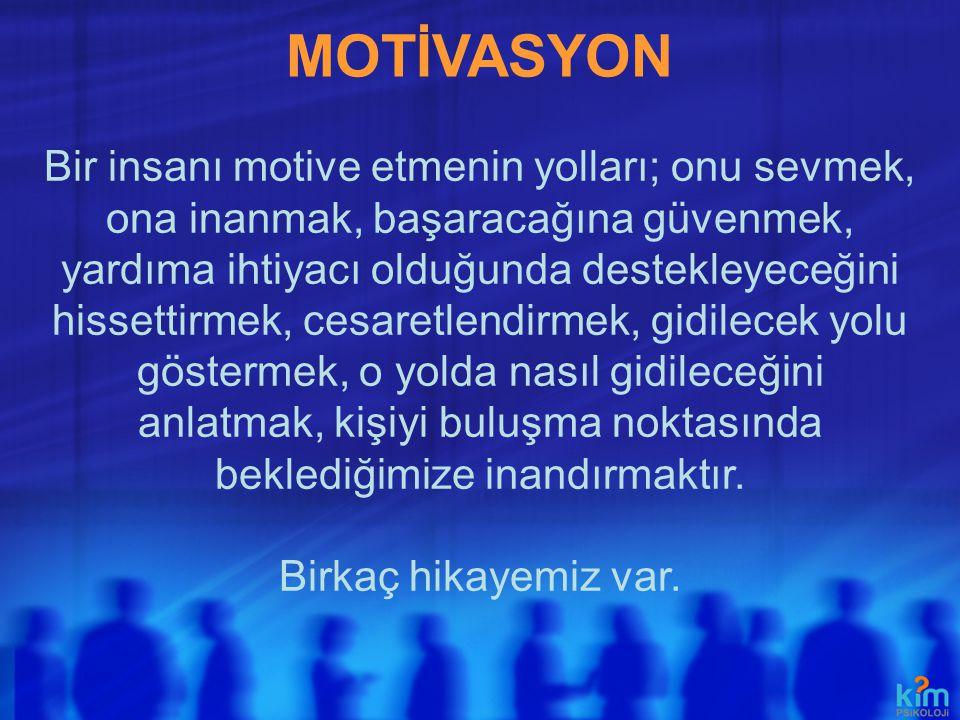 MOTİVASYON Bir insanı motive etmenin yolları; onu sevmek, ona inanmak, başaracağına güvenmek, yardıma ihtiyacı olduğunda destekleyeceğini hissettirmek