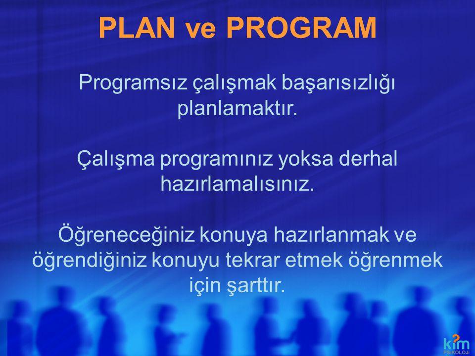 PLAN ve PROGRAM Programsız çalışmak başarısızlığı planlamaktır. Çalışma programınız yoksa derhal hazırlamalısınız. Öğreneceğiniz konuya hazırlanmak ve