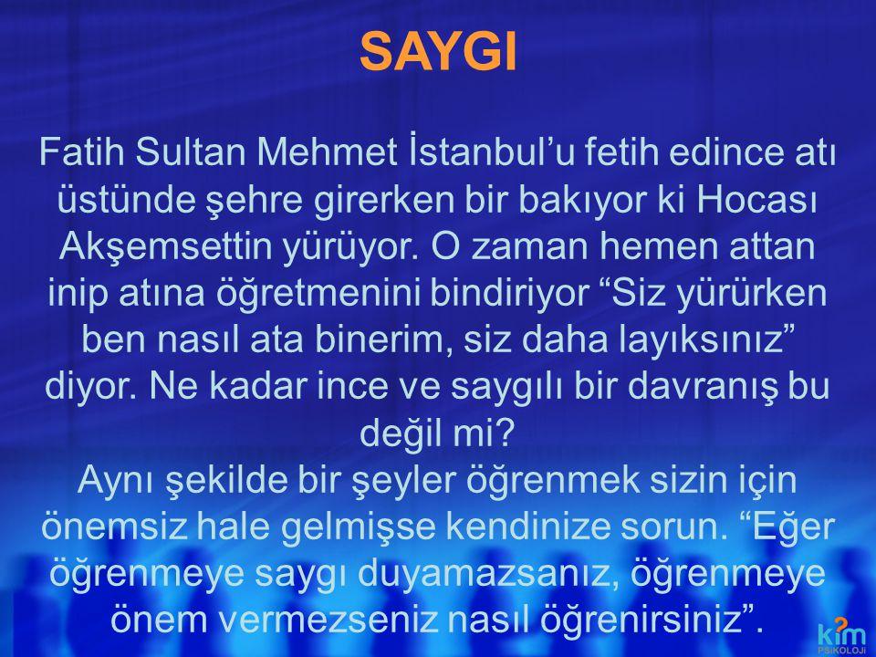 SAYGI Fatih Sultan Mehmet İstanbul'u fetih edince atı üstünde şehre girerken bir bakıyor ki Hocası Akşemsettin yürüyor. O zaman hemen attan inip atına