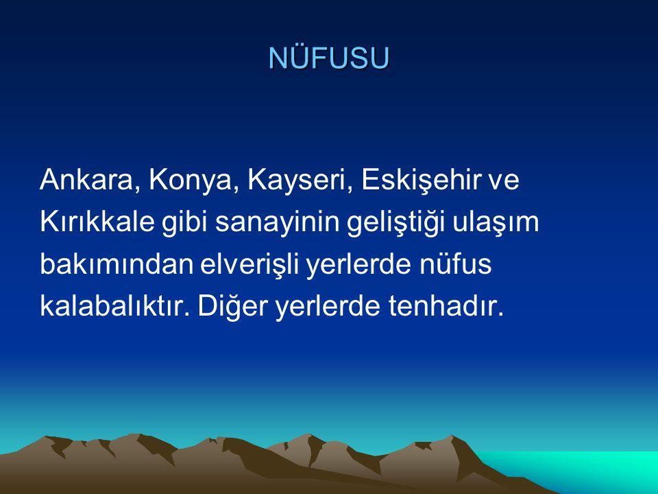 NÜFUSU Ankara, Konya, Kayseri, Eskişehir ve Kırıkkale gibi sanayinin geliştiği ulaşım bakımından elverişli yerlerde nüfus kalabalıktır. Diğer yerlerde