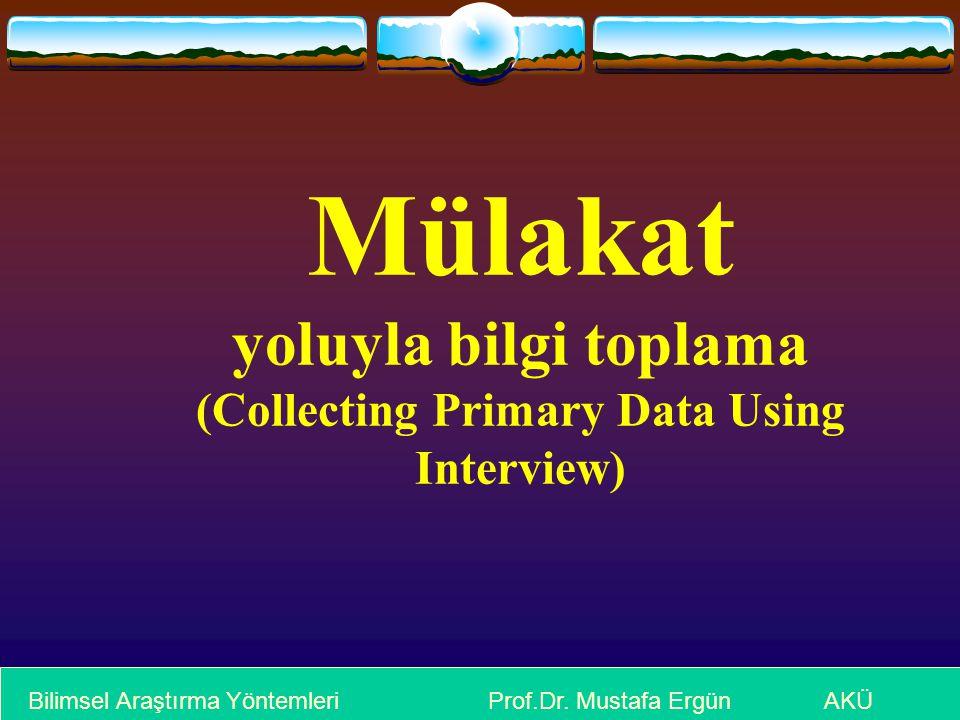 Mülakat yoluyla bilgi toplama (Collecting Primary Data Using Interview) Bilimsel Araştırma Yöntemleri Prof.Dr. Mustafa Ergün AKÜ