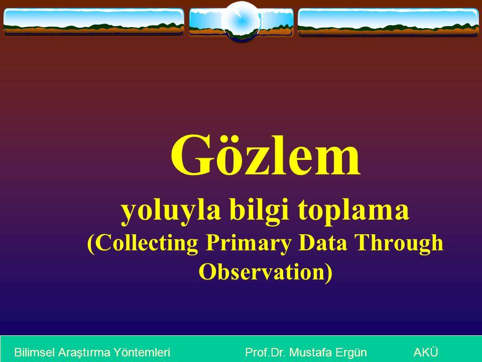 Gözlem yoluyla bilgi toplama (Collecting Primary Data Through Observation) Bilimsel Araştırma Yöntemleri Prof.Dr. Mustafa Ergün AKÜ