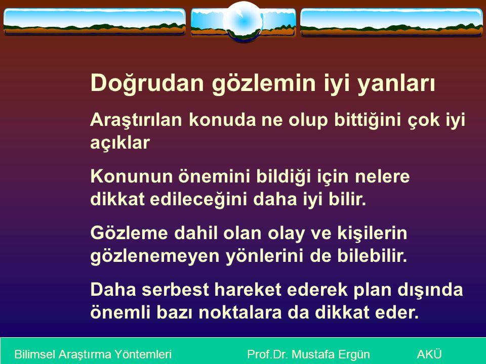 Bilimsel Araştırma Yöntemleri Prof.Dr. Mustafa Ergün AKÜ Doğrudan gözlemin iyi yanları Araştırılan konuda ne olup bittiğini çok iyi açıklar Konunun ön