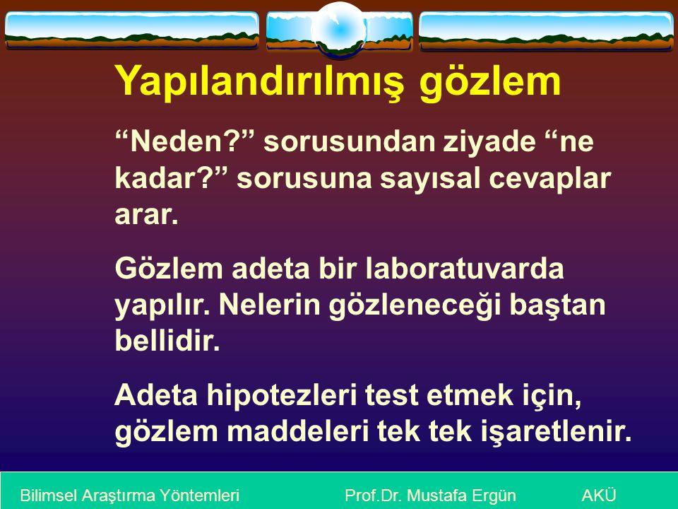 """Bilimsel Araştırma Yöntemleri Prof.Dr. Mustafa Ergün AKÜ Yapılandırılmış gözlem """"Neden?"""" sorusundan ziyade """"ne kadar?"""" sorusuna sayısal cevaplar arar."""