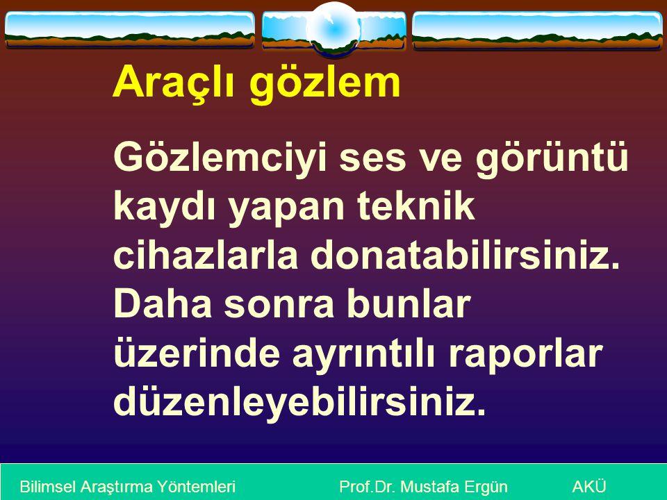 Bilimsel Araştırma Yöntemleri Prof.Dr. Mustafa Ergün AKÜ Araçlı gözlem Gözlemciyi ses ve görüntü kaydı yapan teknik cihazlarla donatabilirsiniz. Daha