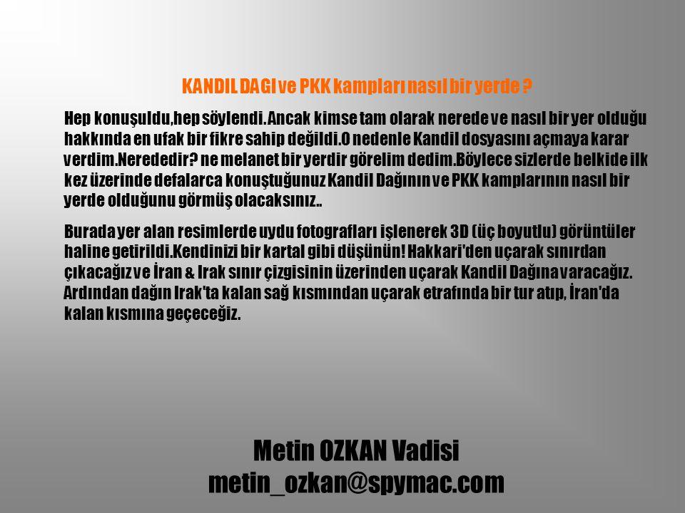 Metin OZKAN Vadisi metin_ozkan@spymac.com KANDIL DAGI ve PKK kampları nasıl bir yerde ? Hep konuşuldu,hep söylendi. Ancak kimse tam olarak nerede ve n