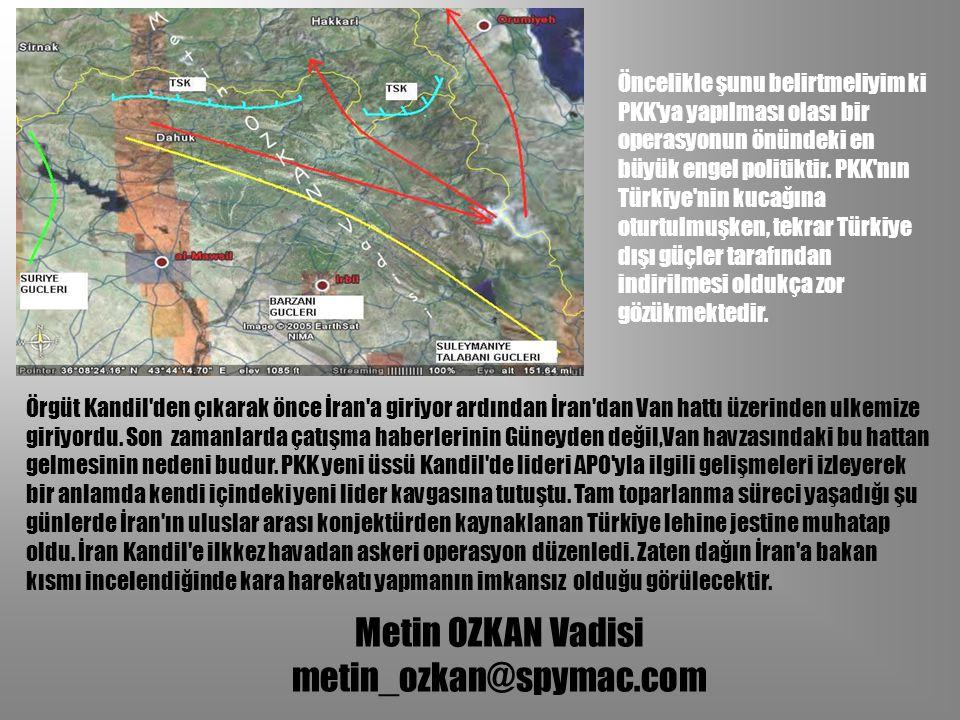 Metin OZKAN Vadisi metin_ozkan@spymac.com Örgüt Kandil'den çıkarak önce İran'a giriyor ardından İran'dan Van hattı üzerinden ulkemize giriyordu. Son z
