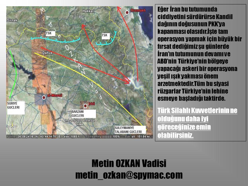Metin OZKAN Vadisi metin_ozkan@spymac.com Eğer İran bu tutumunda ciddiyetini sürdürürse Kandil dağının doğusunun PKK'ya kapanması olasıdır.İşte tam op