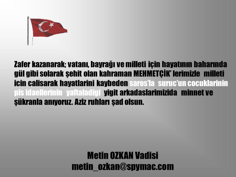 Metin OZKAN Vadisi metin_ozkan@spymac.com Zafer kazanarak; vatanı, bayrağı ve milleti için hayatının baharında gül gibi solarak şehit olan kahraman ME