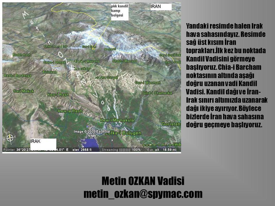 Metin OZKAN Vadisi metin_ozkan@spymac.com Yandaki resimde halen Irak hava sahasındayız. Resimde sağ üst kısım İran toprakları.İlk kez bu noktada Kandi