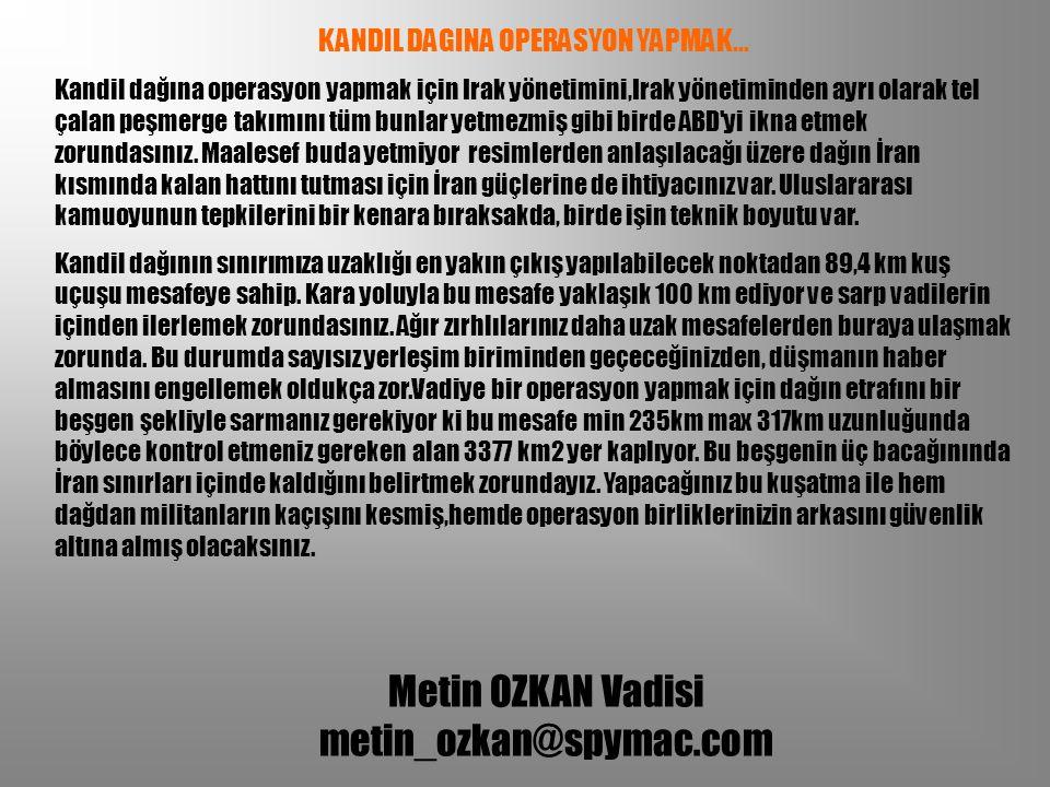 Metin OZKAN Vadisi metin_ozkan@spymac.com KANDIL DAGINA OPERASYON YAPMAK... Kandil dağına operasyon yapmak için Irak yönetimini,Irak yönetiminden ayrı