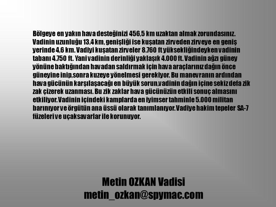 Metin OZKAN Vadisi metin_ozkan@spymac.com Bölgeye en yakın hava desteğinizi 456,5 km uzaktan almak zorundasınız. Vadinin uzunluğu 13,4 km, genişliği i