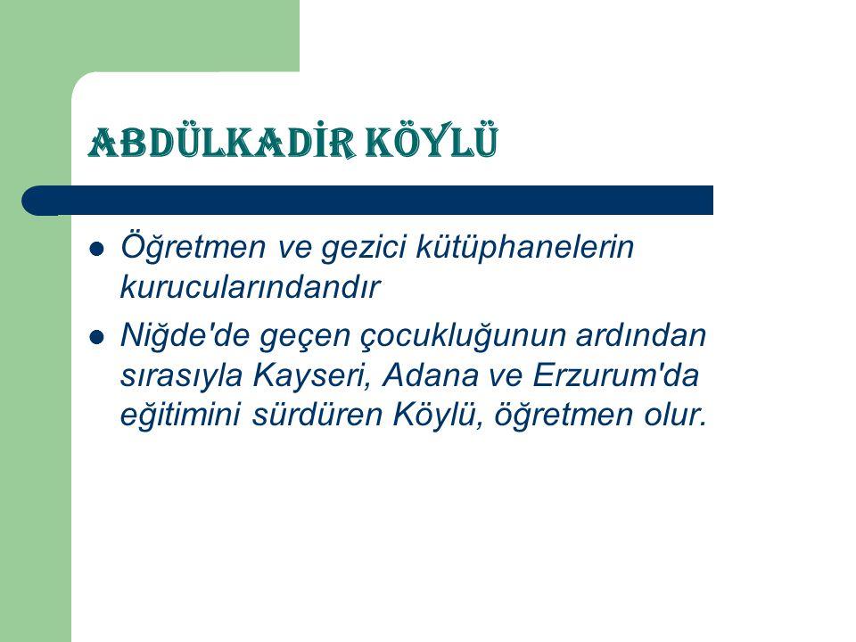ABDÜLKAD İ R KÖYLÜ  Öğretmen ve gezici kütüphanelerin kurucularındandır  Niğde'de geçen çocukluğunun ardından sırasıyla Kayseri, Adana ve Erzurum'da
