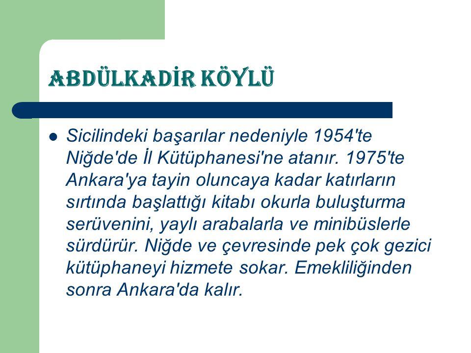 ABDÜLKAD İ R KÖYLÜ  Sicilindeki başarılar nedeniyle 1954'te Niğde'de İl Kütüphanesi'ne atanır. 1975'te Ankara'ya tayin oluncaya kadar katırların sırt