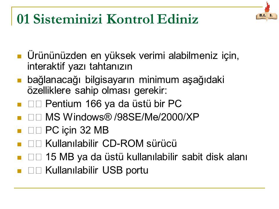 01 Sisteminizi Kontrol Ediniz  Ürününüzden en yüksek verimi alabilmeniz için, interaktif yazı tahtanızın  bağlanacağı bilgisayarın minimum aşağıdaki özelliklere sahip olması gerekir:  Pentium 166 ya da üstü bir PC  MS Windows® /98SE/Me/2000/XP  PC için 32 MB  Kullanılabilir CD-ROM sürücü  15 MB ya da üstü kullanılabilir sabit disk alanı  Kullanılabilir USB portu