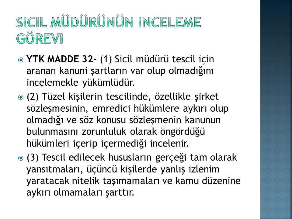  YTK MADDE 32- (1) Sicil müdürü tescil için aranan kanuni şartların var olup olmadığını incelemekle yükümlüdür.  (2) Tüzel kişilerin tescilinde, öze