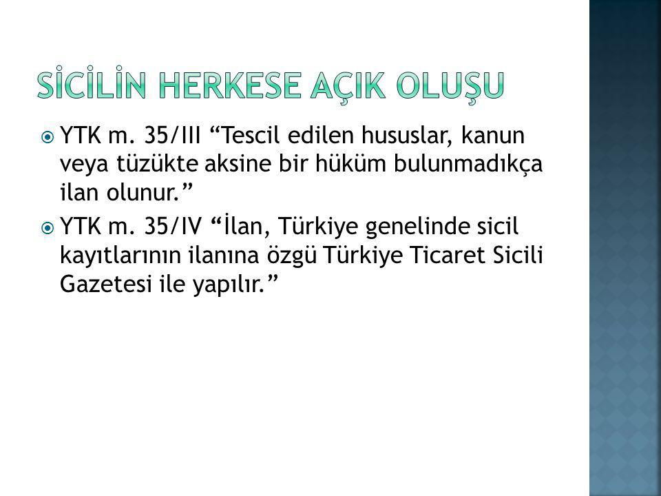 """ YTK m. 35/III """"Tescil edilen hususlar, kanun veya tüzükte aksine bir hüküm bulunmadıkça ilan olunur.""""  YTK m. 35/IV """"İlan, Türkiye genelinde sicil"""