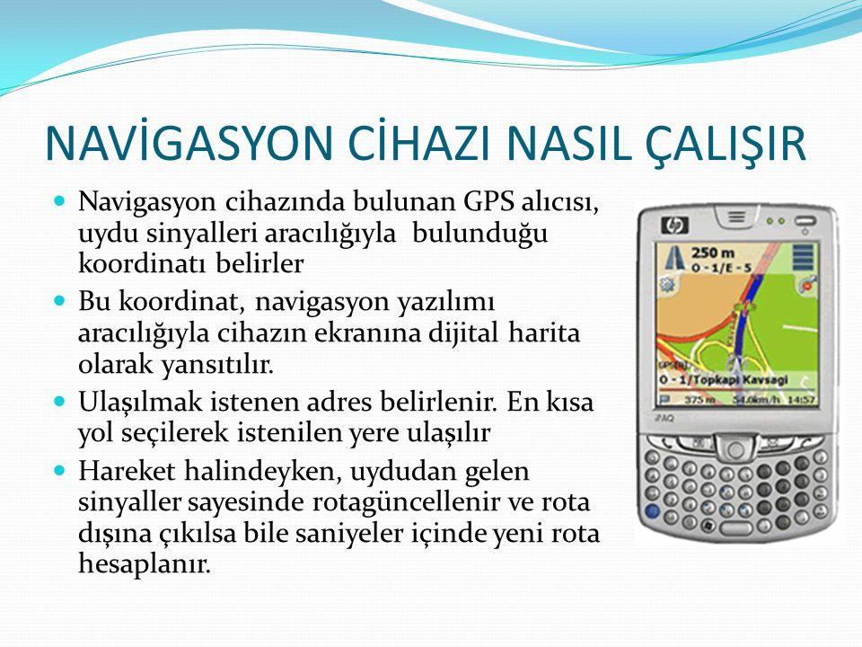 NAVİGASYON CİHAZI NASIL ÇALIŞIR  Navigasyon cihazında bulunan GPS alıcısı, uydu sinyalleri aracılığıyla bulunduğu koordinatı belirler  Bu koordinat,