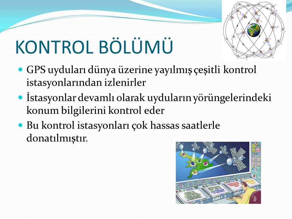 KONTROL BÖLÜMÜ  GPS uyduları dünya üzerine yayılmış çeşitli kontrol istasyonlarından izlenirler  İstasyonlar devamlı olarak uyduların yörüngelerinde