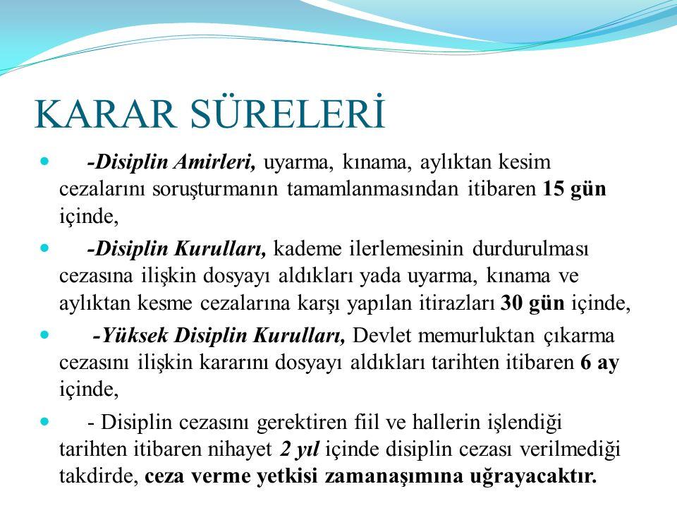 KARAR SÜRELERİ  -Disiplin Amirleri, uyarma, kınama, aylıktan kesim cezalarını soruşturmanın tamamlanmasından itibaren 15 gün içinde,  -Disiplin Kuru