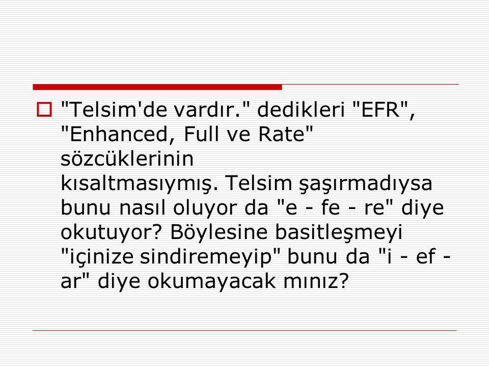  Telsim de vardır. dedikleri EFR , Enhanced, Full ve Rate sözcüklerinin kısaltmasıymış.