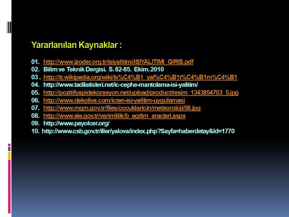Yararlanılan Kaynaklar : 01. http://www.izoder.org.tr/isiyalitimi/ISIYALITIMI_GIRIS.pdf 02. Bilim ve Teknik Dergisi. S. 82-85. Ekim. 2010 03. http://t