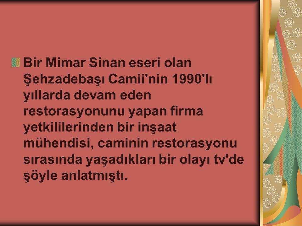 Bir Mimar Sinan eseri olan Şehzadebaşı Camii nin 1990 lı yıllarda devam eden restorasyonunu yapan firma yetkililerinden bir inşaat mühendisi, caminin restorasyonu sırasında yaşadıkları bir olayı tv de şöyle anlatmıştı.
