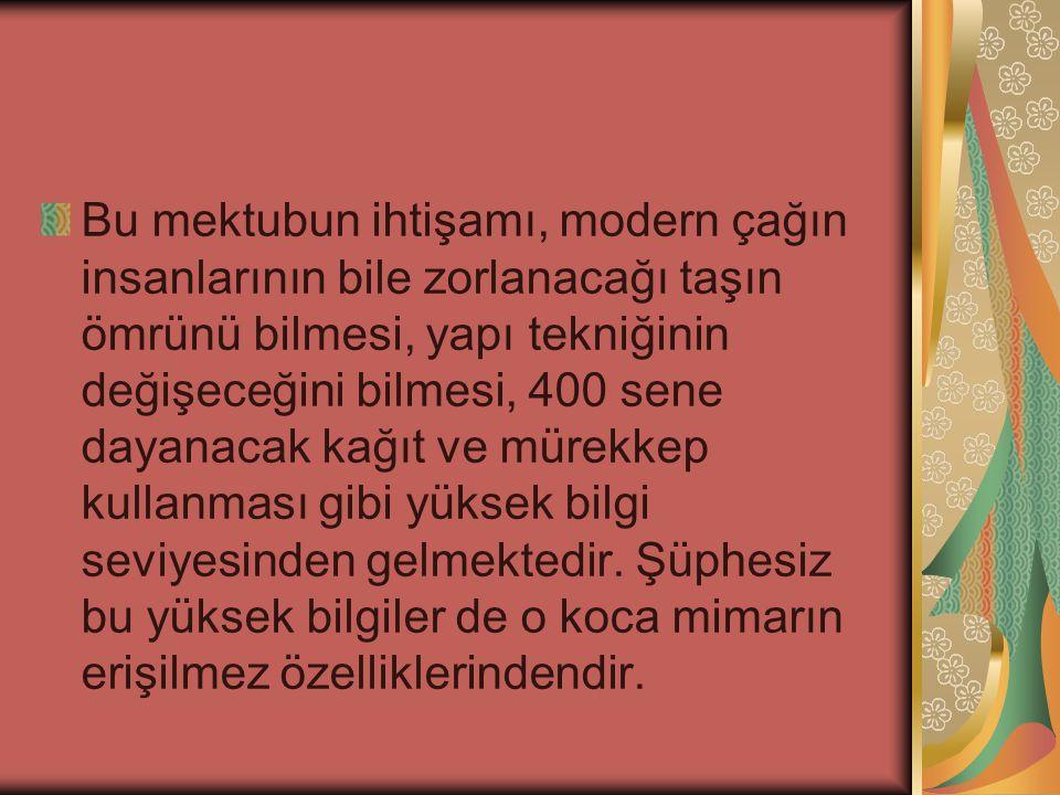 Koca Sinan mektubuna böyle başladıktan sonra o kemeri inşa ettikleri taşları Anadolu'nun neresinden getirttiklerini söyleyerek izahlarına devam ediyor