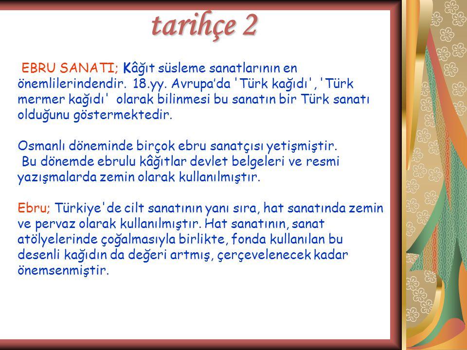 tarihçe 2 EBRU SANATI; Kâğıt süsleme sanatlarının en önemlilerindendir. 18.yy. Avrupa'da 'Türk kağıdı', 'Türk mermer kağıdı' olarak bilinmesi bu sanat
