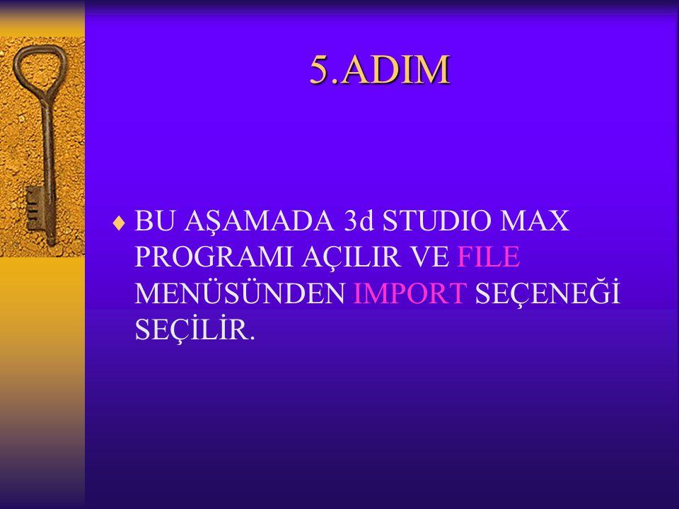 5.ADIM  BU AŞAMADA 3d STUDIO MAX PROGRAMI AÇILIR VE FILE MENÜSÜNDEN IMPORT SEÇENEĞİ SEÇİLİR.