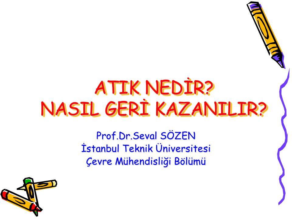 ATIK NEDİR? NASIL GERİ KAZANILIR? Prof.Dr.Seval SÖZEN İstanbul Teknik Üniversitesi Çevre Mühendisliği Bölümü