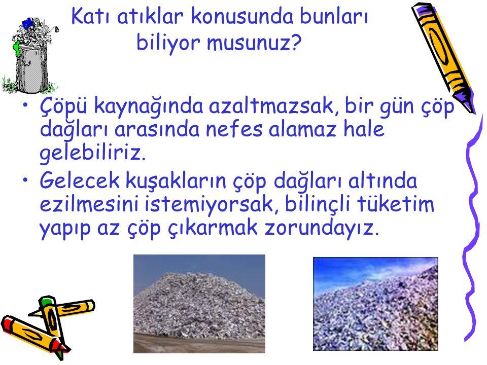 Katı atıklar konusunda bunları biliyor musunuz? •Çöpü kaynağında azaltmazsak, bir gün çöp dağları arasında nefes alamaz hale gelebiliriz. •Gelecek kuş