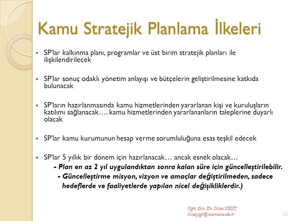 Kamu Stratejik Planlama İ lkeleri  SP'lar kalkınma planı, programlar ve üst birim stratejik planları ile ilişkilendirilecek  SP'lar sonuç odaklı yönetim anlayışı ve bütçelerin geliştirilmesine katkıda bulunacak  SP'ların hazırlanmasında kamu hizmetlerinden yararlanan kişi ve kuruluşların katılımı sa ğ lanacak….