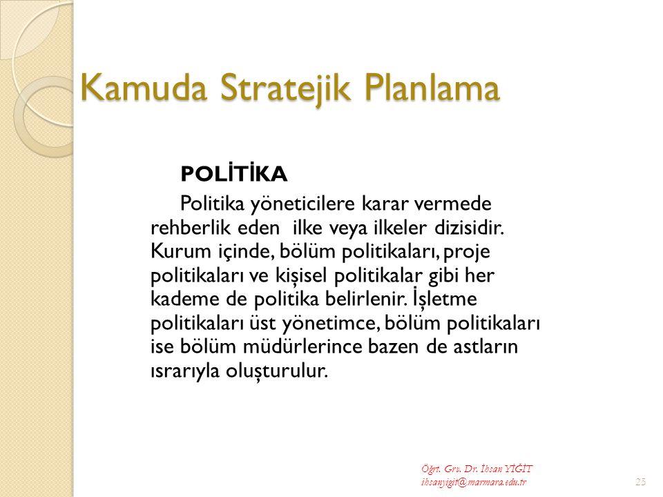 Kamuda Stratejik Planlama POL İ T İ KA Politika yöneticilere karar vermede rehberlik eden ilke veya ilkeler dizisidir.