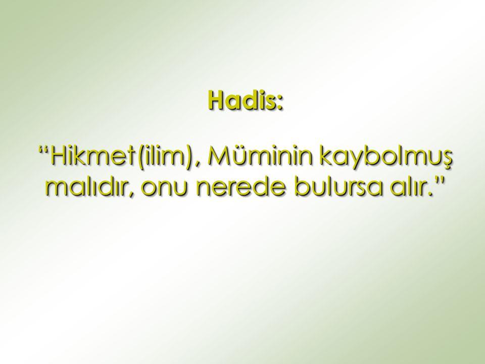 """Hadis: """"Hikmet(ilim), Müminin kaybolmuş malıdır, onu nerede bulursa alır."""" Hadis:"""