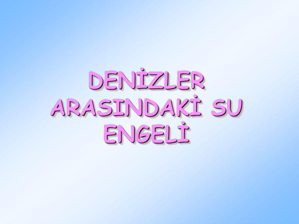DENİZLER ARASINDAKİ SU ENGELİ