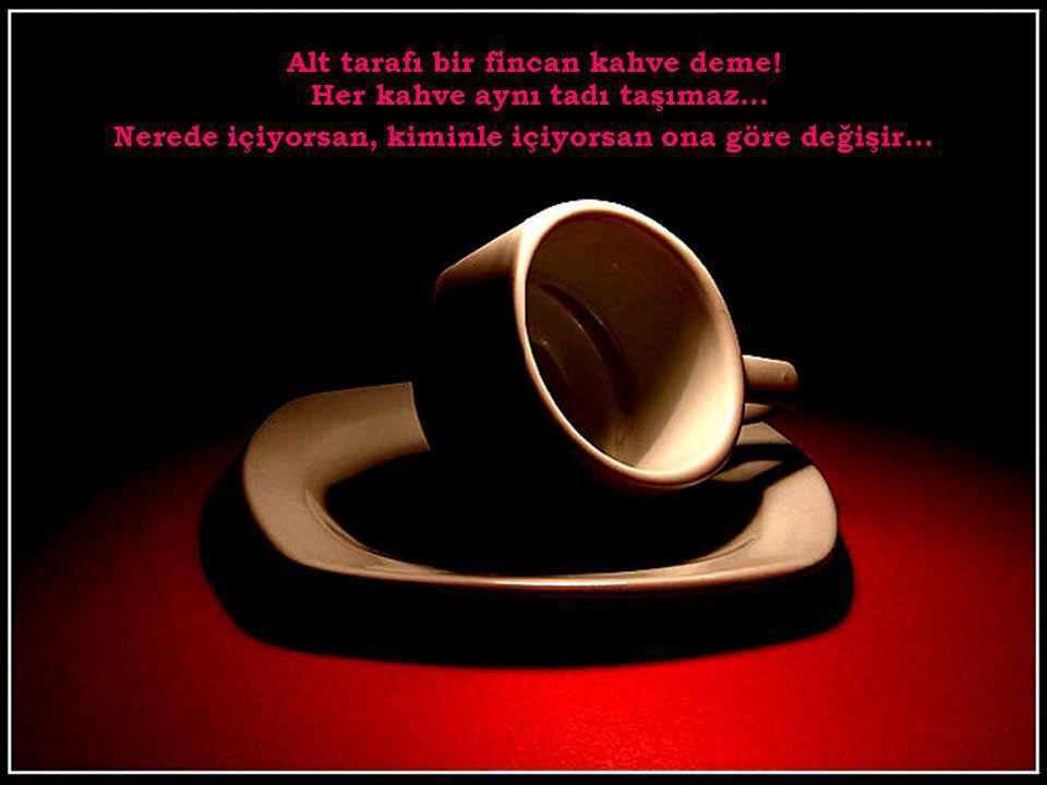 Alt tarafı bir fincan kahve deme.Her kahve aynı tadı taşımaz...