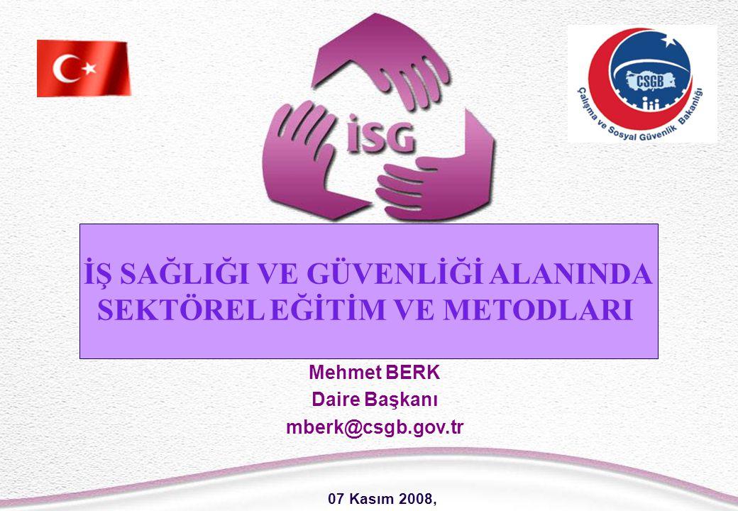 1 Mehmet BERK Daire Başkanı mberk@csgb.gov.tr İŞ SAĞLIĞI VE GÜVENLİĞİ ALANINDA SEKTÖREL EĞİTİM VE METODLARI 07 Kasım 2008,