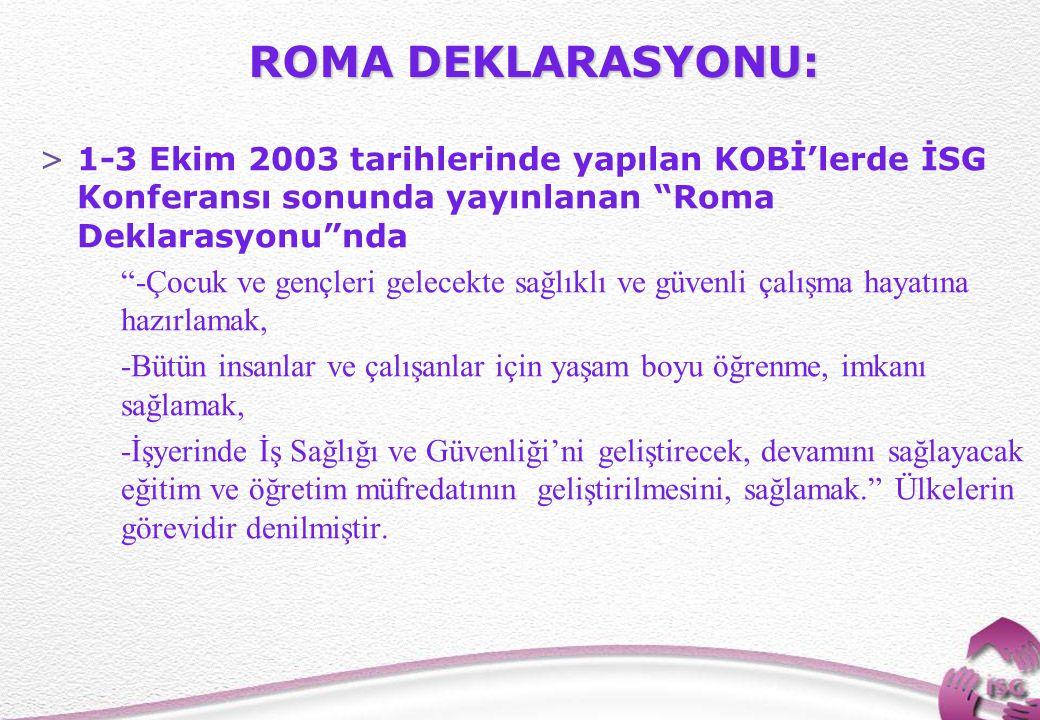 """10 ROMA DEKLARASYONU: >1-3 Ekim 2003 tarihlerinde yapılan KOBİ'lerde İSG Konferansı sonunda yayınlanan """"Roma Deklarasyonu""""nda """"-Çocuk ve gençleri gele"""