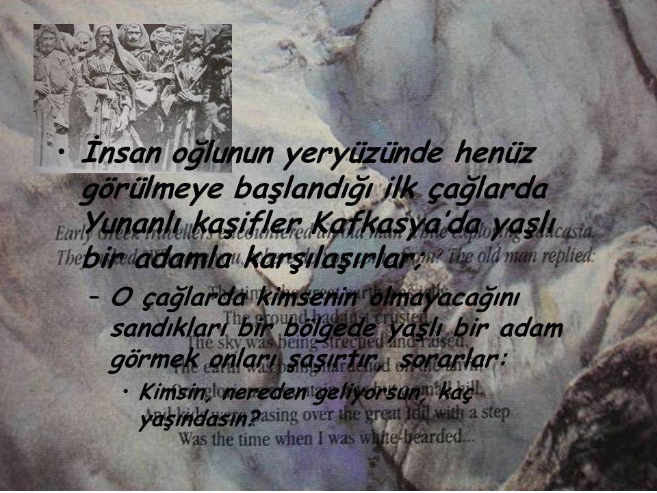 •İ•İnsan oğlunun yeryüzünde henüz görülmeye başlandığı ilk çağlarda Yunanlı kaşifler Kafkasya'da yaşlı bir adamla karşılaşırlar; –O–O çağlarda kimseni
