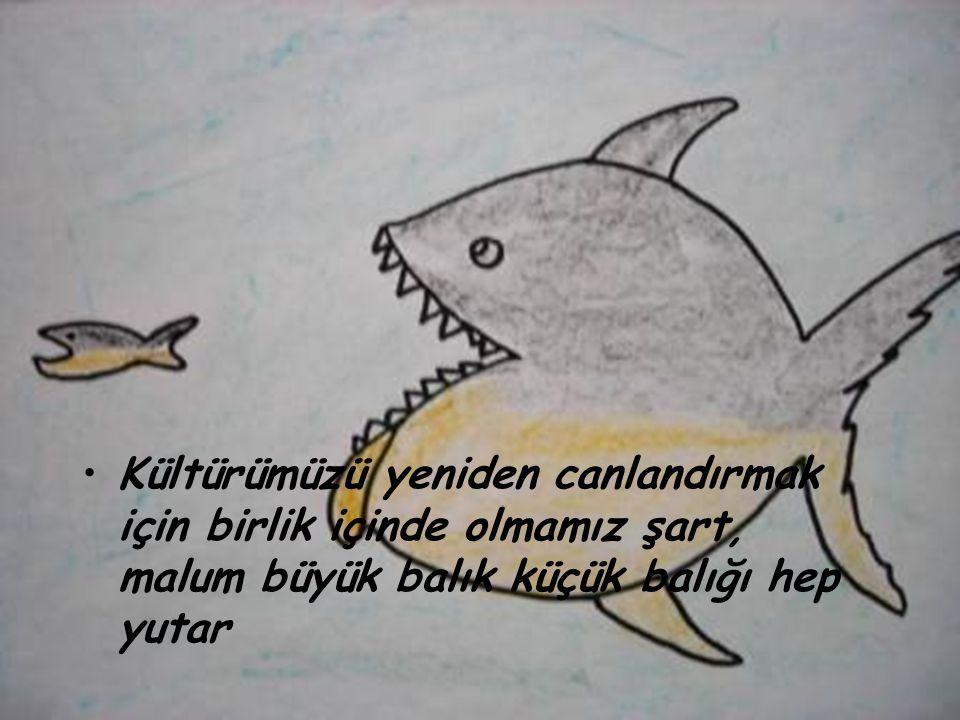 •K•Kültürümüzü yeniden canlandırmak için birlik içinde olmamız şart, malum büyük balık küçük balığı hep yutar