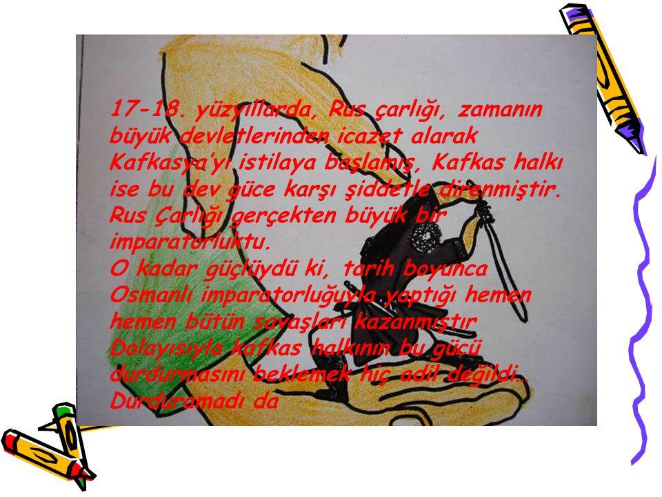 17-18. yüzyıllarda, Rus çarlığı, zamanın büyük devletlerinden icazet alarak Kafkasya'yı istilaya başlamış, Kafkas halkı ise bu dev güce karşı şiddetle